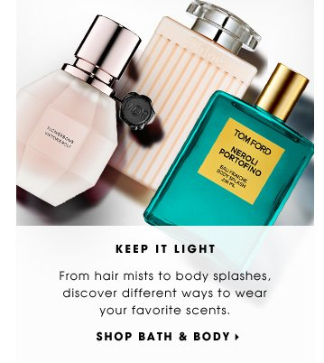 Keep It Light. From hair mists to body splashes, discover different ways to wear your favorite scents. Shop Bath & Body