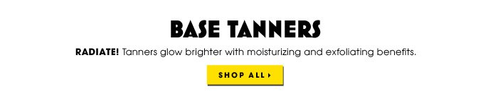 BASE TANNERS. Radiate! Tanners glow brighter with moisturizing and exfoliating benefits. Shop all