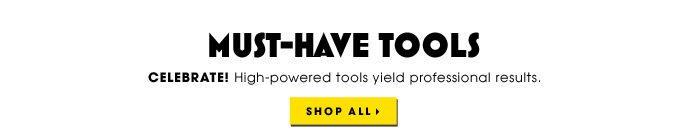 MUST-HAVE TOOLS. Celebrate! High-powered tools yield professional results. Shop all