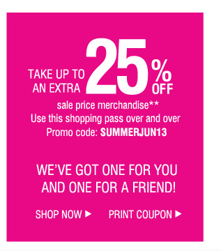 TAKE UP TO AN EXTRA 25% OFF sale price merchandise**. Use this shopping pass over and over Promo code: SUMMERJUN13. WE'VE GOT ONE FOR YOU AND ONE FOR A FRIEND!      SHOP NOW.