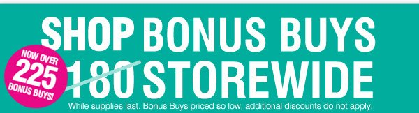 SHOP BONUS BUYS NOW OVER 225 BONUS BUYS 180 STOREWIDE. While supplies last. Bonus Buys priced so low, additional discounts do not apply.