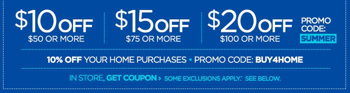 $10 OFF $50 OR MORE | $15 OFF $75 OR MORE | $20 OFF $100 OR MORE.  PROMO CODE:  SUMMER. 10% OFF YOUR HOME PURCHASES | PROMO CODE: BUY4HOME. IN STORE,  GET COUPON › SOME EXCLUSIONS APPLY.* SEE BELOW.