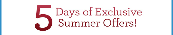 5 Days of Exclusive Summer Offers!