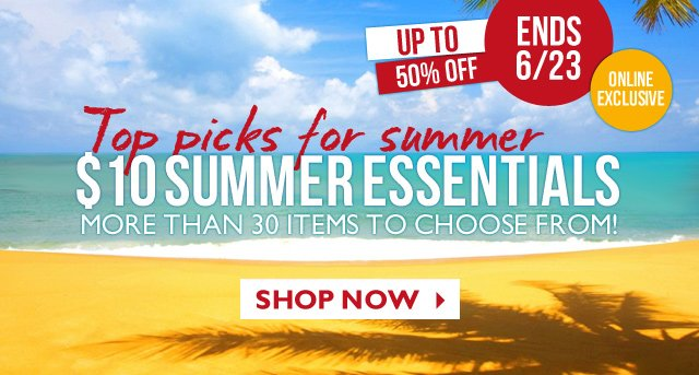 ONLINE EXCLUSIVE | ENDS 6/23 -- Top picks for summer -- $10 SUMMER ESSENTIALS -- UP TO 50% OFF -- MORE THAN 30 ITEMS TO CHOOSE FROM -- SHOP NOW