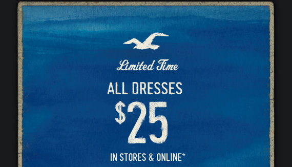 LIMITED TIME ALL DRESSES $25  IN STORES & ONLINE*