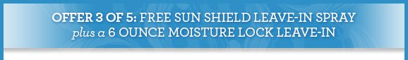 OFFER 3 OF 5: FREE SUN SHIELD LEAVE-IN SPRAY plus a 6 OUNCE MOISTURE LOCK LEAVE-IN
