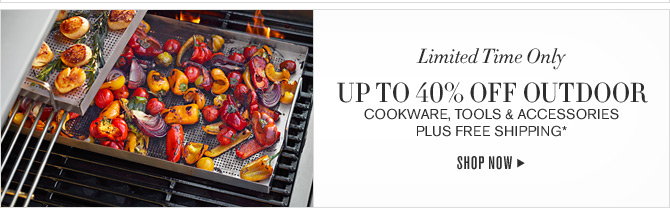 Limited Time Only - UP TO 40% OFF OUTDOOR COOKWARE, TOOLS & ACCESSORIES PLUS FREE SHIPPING* -- SHOP NOW