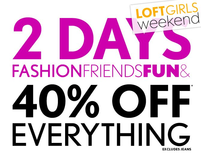 LOFTGIRLS WEEKEND  2 DAYS FASHION FRIENDS FUN &  40% OFF* EVERYTHING EXCLUDES JEANS