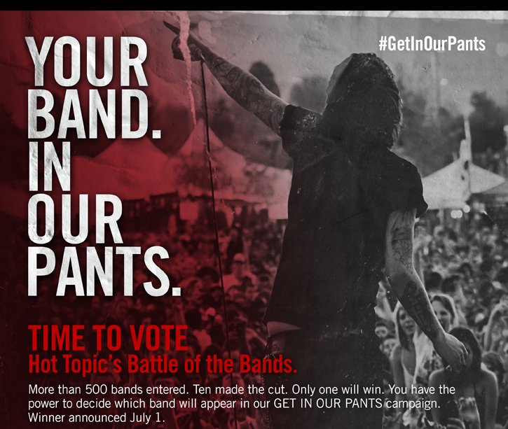 YOUR BAND. IN OUR PANTS. TIME TO VOTE HOT TOPIC'S BATTLE OF THE BANDS.