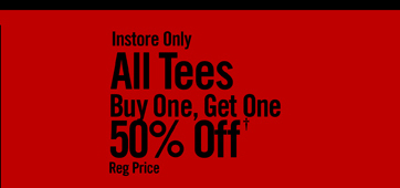 INSTORE ONLY - ALL TEES BUY ONE, GET ONE 50% OFF† REG PRICE
