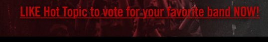 LIKE HOT TOPIC TO VOTE FOR YOUR FAVORITE BAND NOW!