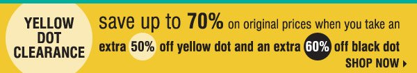 YELLOW DOT CLEARANCE. save up to 70& on original prices when you take an extra 505 off yellow dot and an extra 60% off black dot. SHOP NOW.