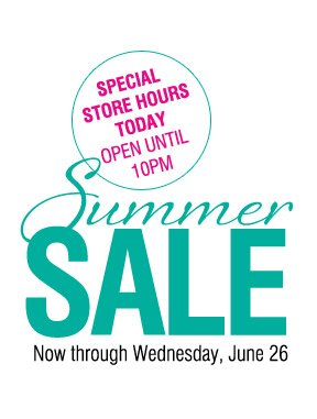 SPECIAL STORE HOURS OPEN UNTIL 10PM. Summer SALE. Now through Wednesday, June 26.
