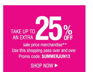 TAKE UP TO AN EXTRA 25% OFF sale price merchandise**. Use this shopping pass over and over Promo code: SUMMERJUN13. SHOP NOW.