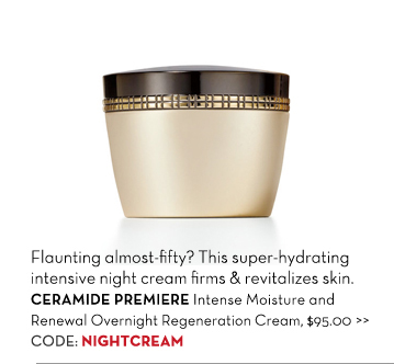 Flaunting almost-fifty? This super-hydrating intensive night cream firms & revitalizes skin. CERAMIDE PREMIERE Intense Moisture and Renewal Overnight Regeneration Cream, $95.00. CODE: NIGHTCREAM