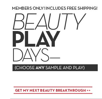 MEMBERS ONLY! INCLUDES FREE SHIPPING! BEAUTY PLAY DAYS—(CHOOSE ANY SAMPLE AND PLAY). GET MY NEXT BEAUTY BREAKTHROUGH.