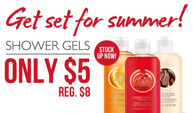 Get Set for Summer! STOCK UP NOW! SHOWER GELS ONLY $5 (REG. $8)