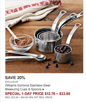 SAVE 20% - EXCLUSIVE - Williams-Sonoma Stainless-Steel Measuring Cups & Spoons - SPECIAL 1-DAY PRICE $12.76 – $33.60 (REG. $15.95 – $42.00 20% OFF REG. PRICE)