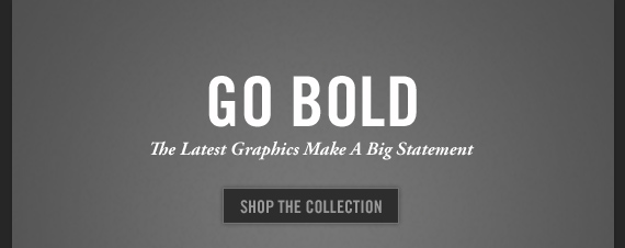 GO BOLD The Latest Graphics Make A Big Statement SHOP THE  COLLECTION