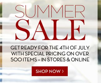 SUMMER SALE - GET READY FOR THE 4TH OF JULY WITH SPECIAL PRICING ON OVER 500 ITEMS - IN STORES & ONLINE - SHOP NOW