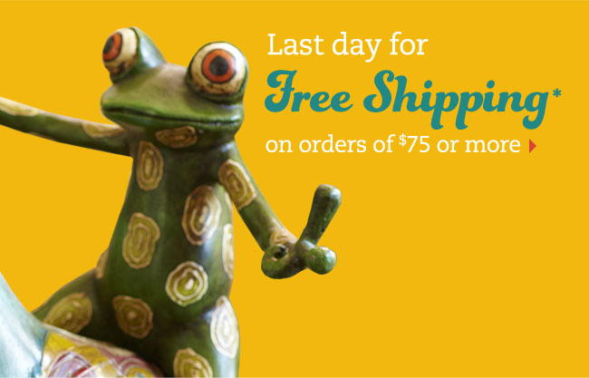 Last day for free shipping* on orders of $75 or more
