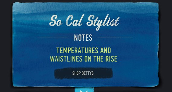 SO CAL STYLIST NOTES TEMPERATURES AND WASITLINES ON THE RISE SHOP BETTYS
