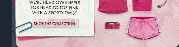 WE'RE HEAD OVER HEELS FOR HEAD–TO–TOE PINK WITH A SPORTY TWIST. SHOP THE COLLECTION