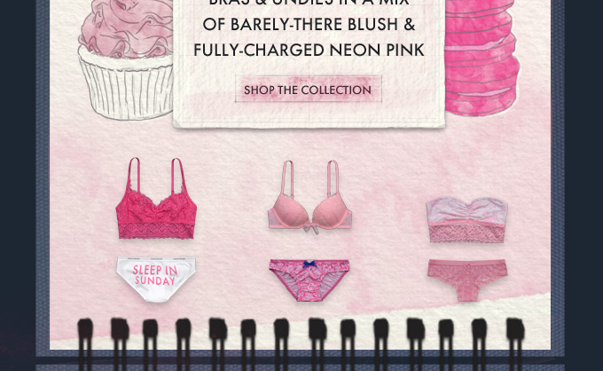 START YOUR LOOK WITH BRAS & UNDIES IN A MIX OF BARELY–THERE BLUSH & FULLY–CHARGED NEON PINK. SHOP THE COLLECTION
