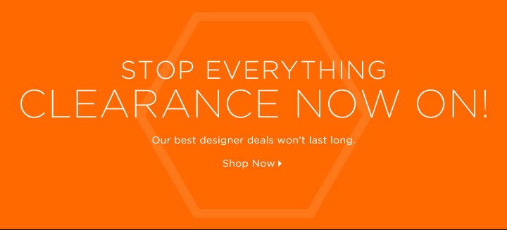Clearance Now On…Stop Everything!