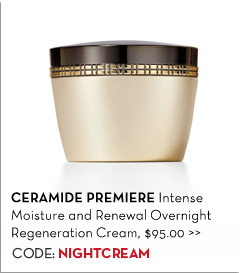 CERAMIDE PREMIERE Intense Moisture and Renewal Overnight Regeneration Cream, $95.00. CODE: NIGHTCREAM