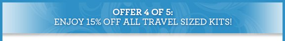 OFFER 4 OF 5: ENJOY 15% OFF ALL TRAVEL SIZED KITS!