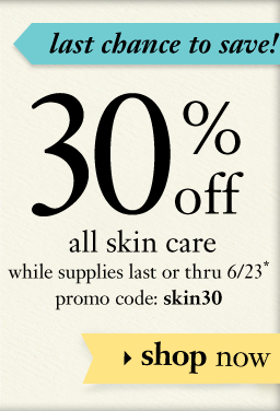 last chance to save! 30% off all skin сare while supplies last of thru 6/23* promo code: skin30 shop now