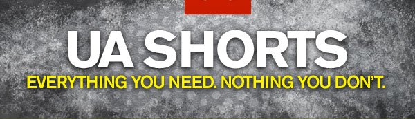 UA SHORTS - EVERYTHING YOU NEED. NOTHING YOU DON'T
