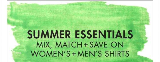 SUMMER ESSENTIALS MIX, MATCH + SAVE ON WOMEN'S + MEN'S SHIRTS