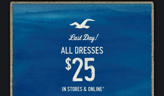 Last Day! ALL DRESSES $25 IN STORES & ONLINE*
