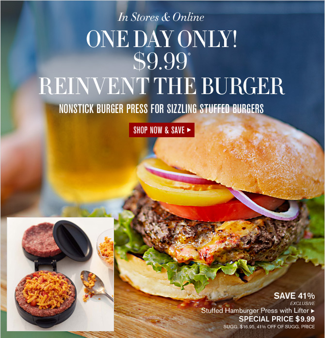 In Stores & Online -- ONE DAY ONLY!  $9.99* REINVENT THE BURGER -- SHOP NOW & SAVE