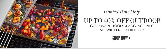 Limited Time Only - UP TO 40% OFF OUTDOOR COOKWARE, TOOLS & ACCESSORIES ALL WITH FREE SHIPPING* - SHOP NOW