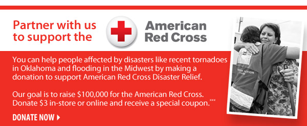 Partner with us to support the Red Cross You can help people affected by disasters like recent tornadoes in Oklahoma and flooding in the Midwest by making a donation to support American Red Cross Disaster Relief. Our goal is to raise $100,000 for the American Red Cross. Donate $3 in-store or online and receive a special coupon.*** Donate now