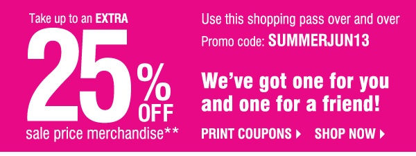 TAKE UP TO AN EXTRA 25% OFF sale price merchandise**. Use this shopping pass over and over. Promo code: SUMMERJUN13. WE'VE GOT ONE FOR YOU AND ONE FOR A FRIEND! SHOP NOW.