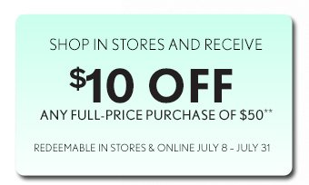 SHOP IN STORES AND RECEIVE $10 OFF ANY FULL–PRICE PURCHASE OF $50** REDEEMABLE IN STORES & ONLINE JULY 8 – JULY 31