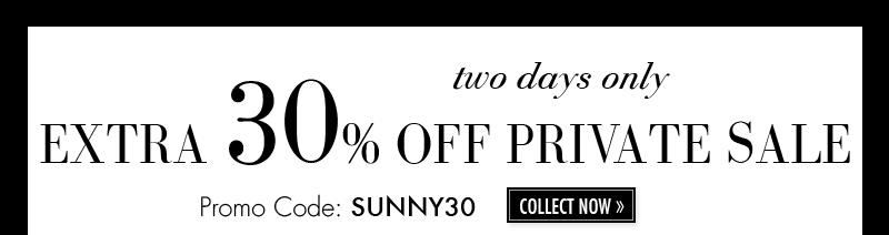 two days only. EXTRA 30% OFF PRIVATE SALE. Promo Code: SPARKLE30. COLLECT NOW.
