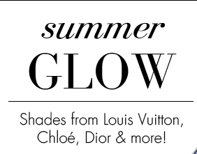 summer GLOW. Shades from Louis Vuitton, Chloe, Dior & more!