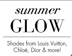 summer GLOW. Shades from Louis Vuitton, Chloe, Dior & more!