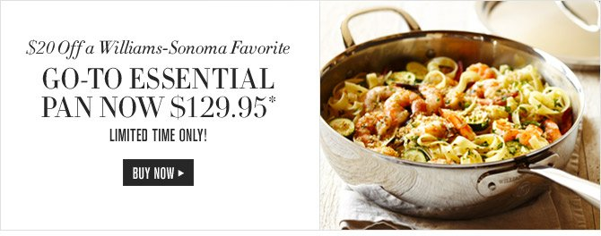 $20 off a Williams-Sonoma Favorite - Go-to Essential Pan now $129.95* - SHOP NOW