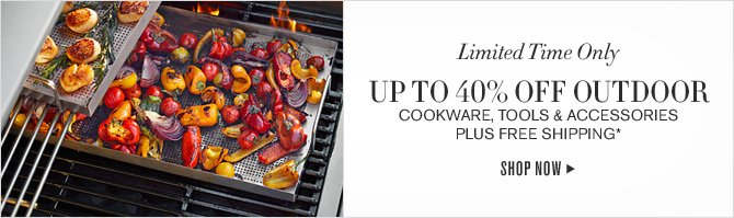 Limited Time Only - UP TO 40% OFF OUTDOOR COOKWARE, TOOLS & ACCESSORIES PLUS FREE SHIPPING* - SHOP NOW