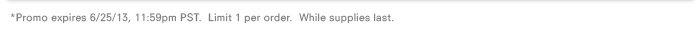 *Promo expires 6/25/13, 11:59pm PST. Limit 1 per order. While supplies last.