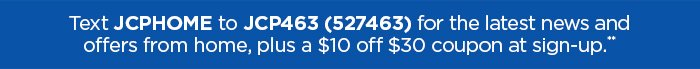Text JCPHOME to  JCP463 (527463) for the latest news and offers from home, plus a $10  off $30 coupon at sign-up.**