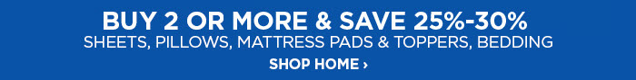 BUY 2 OR MORE & SAVE 25-30%  SHEETS, PILLOWS, MATTRESS PADS &  TOPPERS, BEDDING SHOP HOME ›