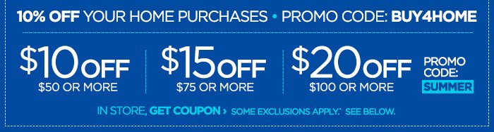 10% OFF YOUR HOME PURCHASES PROMO CODE: BUY4HOME $10 OFF $50 OR  MORE | $15 OFF $75 OR MORE | $20 OFF $100 OR MORE PROMO CODE: SUMMER  IN STORE, GET COUPON › SOME EXCLUSIONS APPLY.* SEE BELOW.