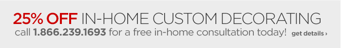 25% OFF IN-HOME CUSTOM DECORATING call 1.866.239.1693 for a free  in-home consultation today! get details ›